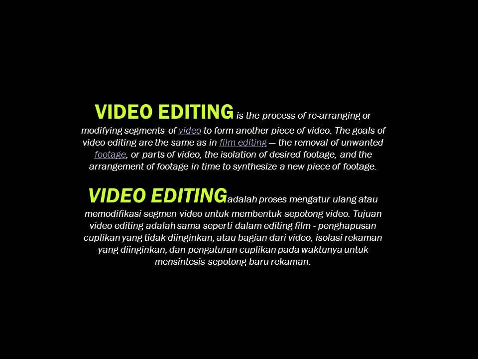 VIDEO EDITING is the process of re-arranging or modifying segments of video to form another piece of video. The goals of video editing are the same as in film editing — the removal of unwanted footage, or parts of video, the isolation of desired footage, and the arrangement of footage in time to synthesize a new piece of footage.