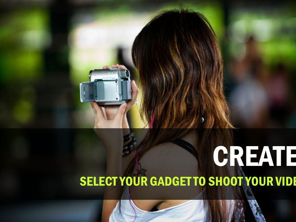 CREATE. SELECT YOUR GADGET TO SHOOT YOUR VIDEO