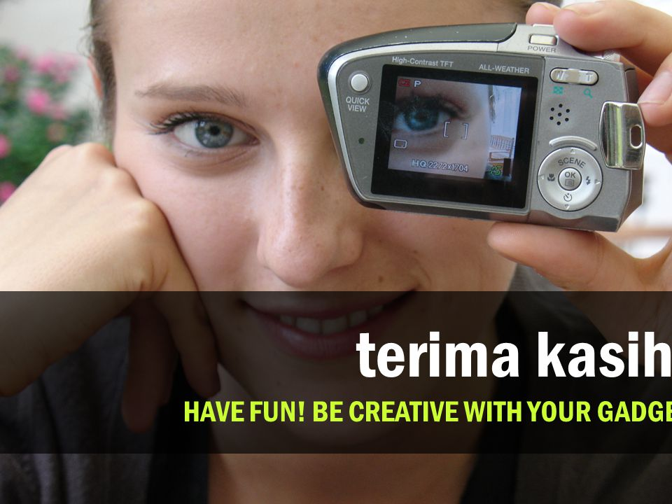 terima kasih. HAVE FUN! BE CREATIVE WITH YOUR GADGET