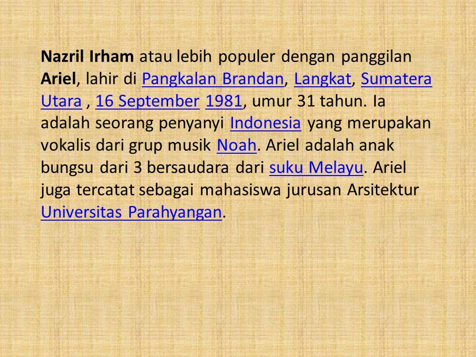 Nazril Irham atau lebih populer dengan panggilan Ariel, lahir di Pangkalan Brandan, Langkat, Sumatera Utara , 16 September 1981, umur 31 tahun.