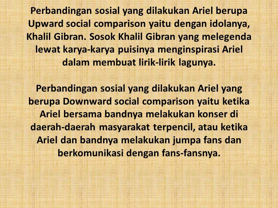 Perbandingan sosial yang dilakukan Ariel berupa Upward social comparison yaitu dengan idolanya, Khalil Gibran.