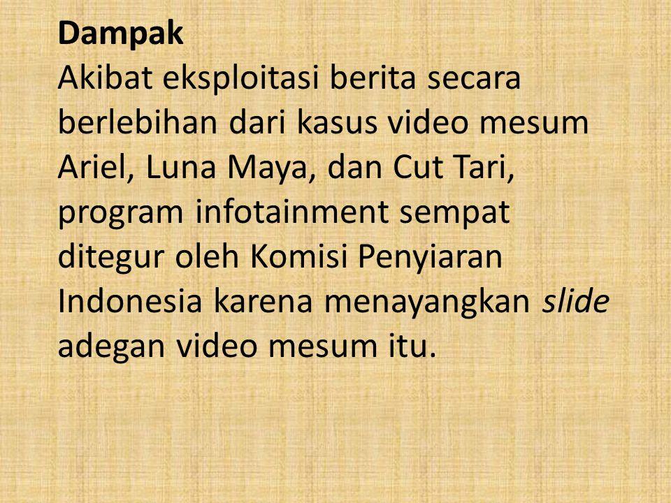 Dampak Akibat eksploitasi berita secara berlebihan dari kasus video mesum Ariel, Luna Maya, dan Cut Tari, program infotainment sempat ditegur oleh Komisi Penyiaran Indonesia karena menayangkan slide adegan video mesum itu.
