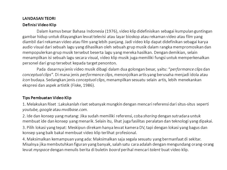 LANDASAN TEORI Definisi Video Klip Dalam kamus besar Bahasa Indonesia (1976), video klip didefinisikan sebagai kumpulan guntingan gambar hidup untuk ditayangkan lewat televisi atau layar bioskop atau rekaman video atau film yang diambil dari rekaman video atau film yang lebih panjang.