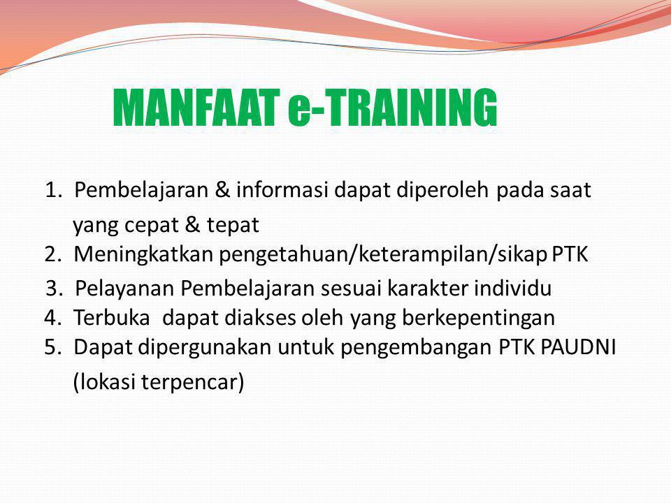 MANFAAT e-TRAINING 1. Pembelajaran & informasi dapat diperoleh pada saat. yang cepat & tepat 2. Meningkatkan pengetahuan/keterampilan/sikap PTK.