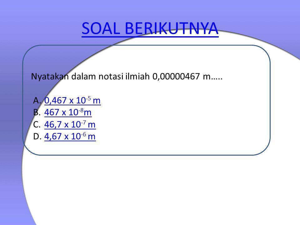SOAL BERIKUTNYA Nyatakan dalam notasi ilmiah 0,00000467 m…..