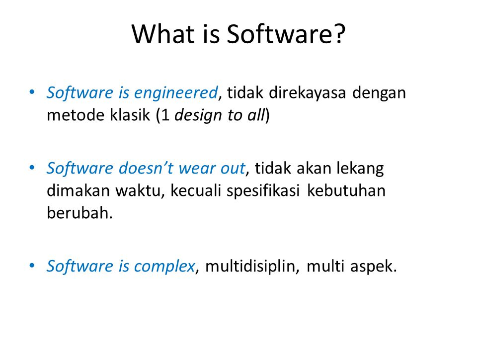 What is Software Software is engineered, tidak direkayasa dengan metode klasik (1 design to all)