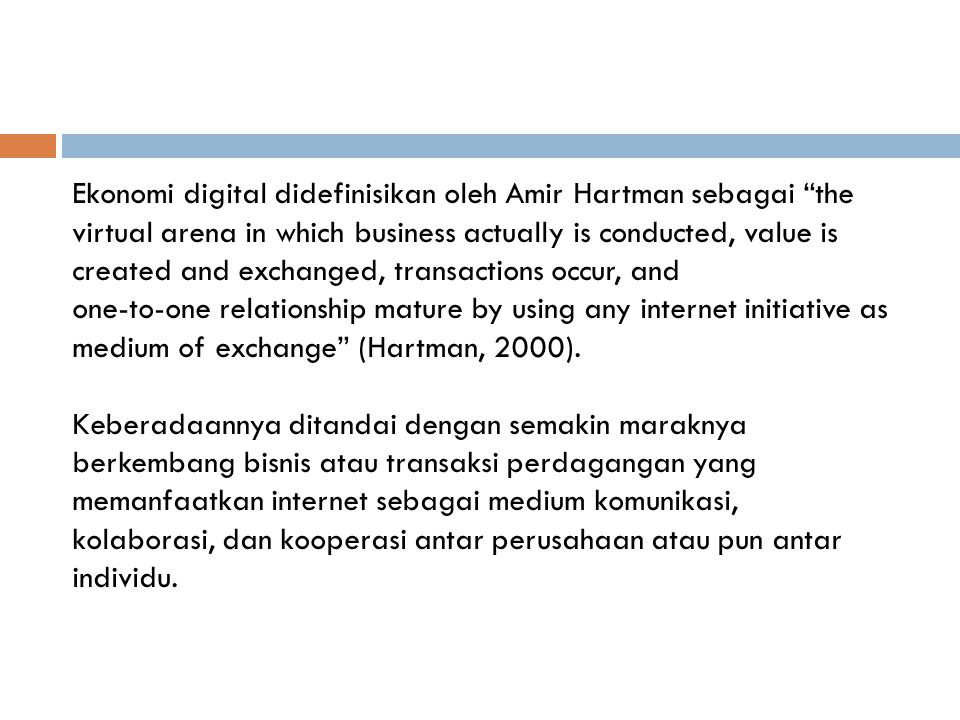 Ekonomi digital didefinisikan oleh Amir Hartman sebagai the virtual arena in which business actually is conducted, value is created and exchanged, transactions occur, and