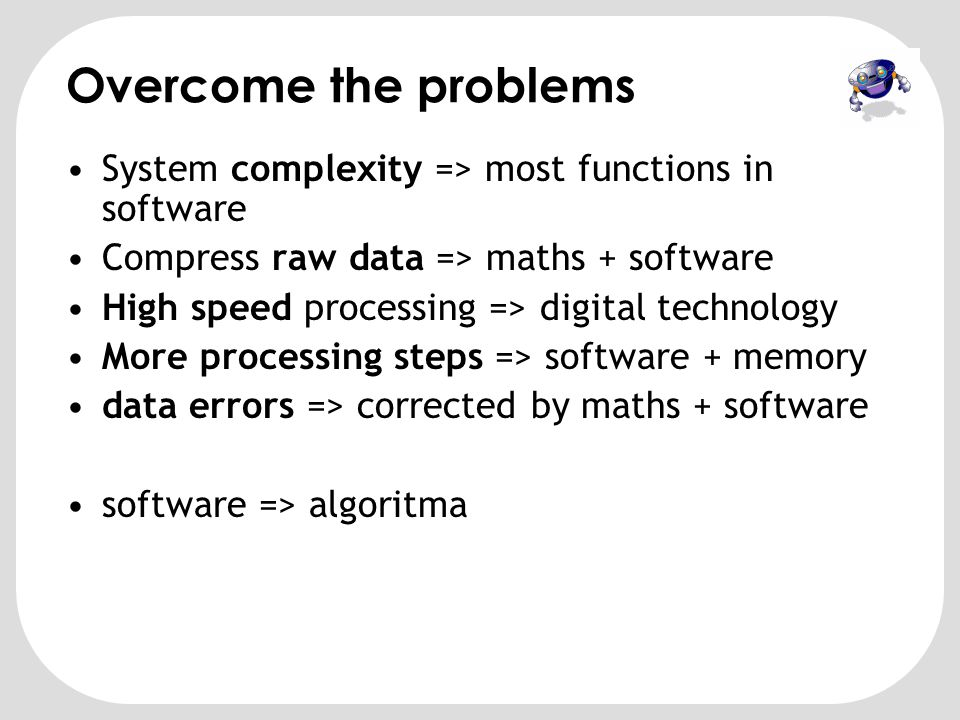 Overcome the problems System complexity => most functions in software. Compress raw data => maths + software.