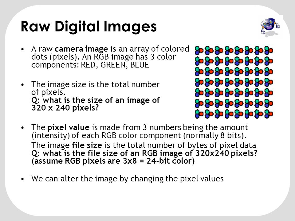 Raw Digital Images A raw camera image is an array of colored dots (pixels). An RGB image has 3 color components: RED, GREEN, BLUE.
