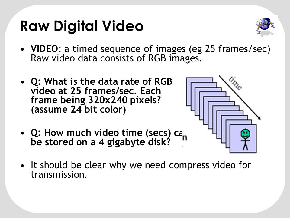 Raw Digital Video VIDEO: a timed sequence of images (eg 25 frames/sec) Raw video data consists of RGB images.