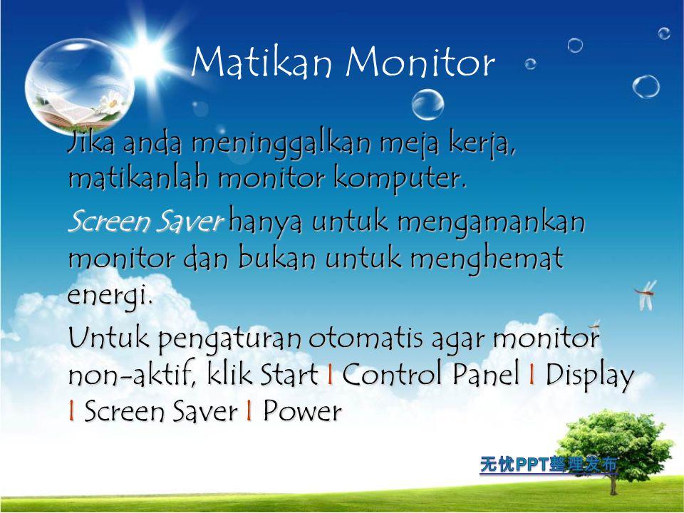 Matikan Monitor Jika anda meninggalkan meja kerja, matikanlah monitor komputer.