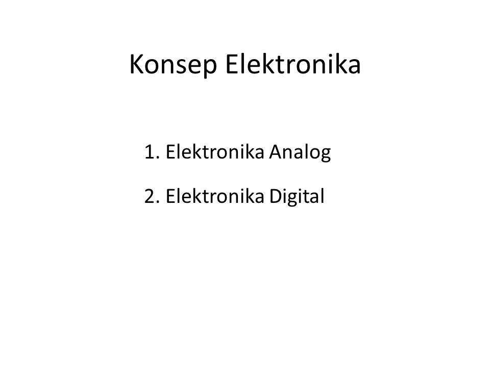 Konsep Elektronika 1. Elektronika Analog 2. Elektronika Digital