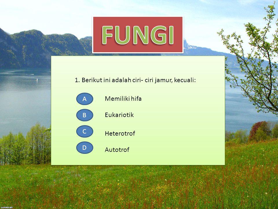 1. Berikut ini adalah ciri- ciri jamur, kecuali: