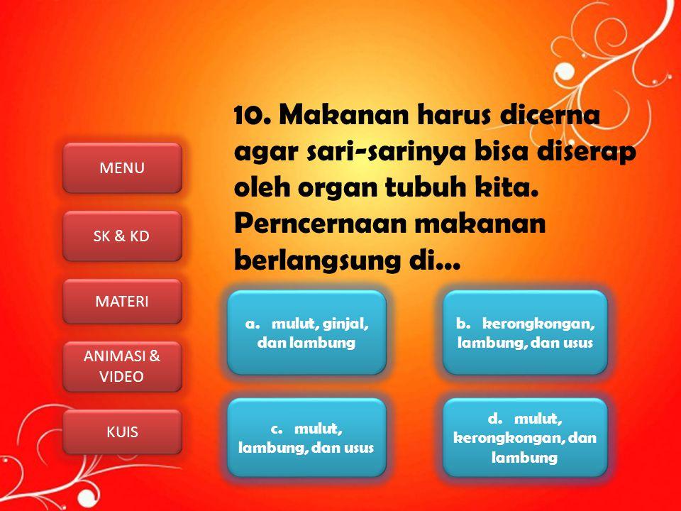 10. Makanan harus dicerna agar sari-sarinya bisa diserap oleh organ tubuh kita. Perncernaan makanan berlangsung di...