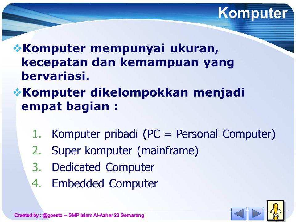 Komputer Komputer mempunyai ukuran, kecepatan dan kemampuan yang bervariasi. Komputer dikelompokkan menjadi empat bagian :