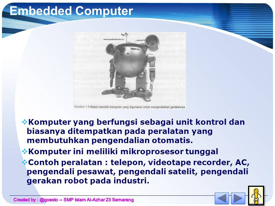 Embedded Computer Komputer yang berfungsi sebagai unit kontrol dan biasanya ditempatkan pada peralatan yang membutuhkan pengendalian otomatis.