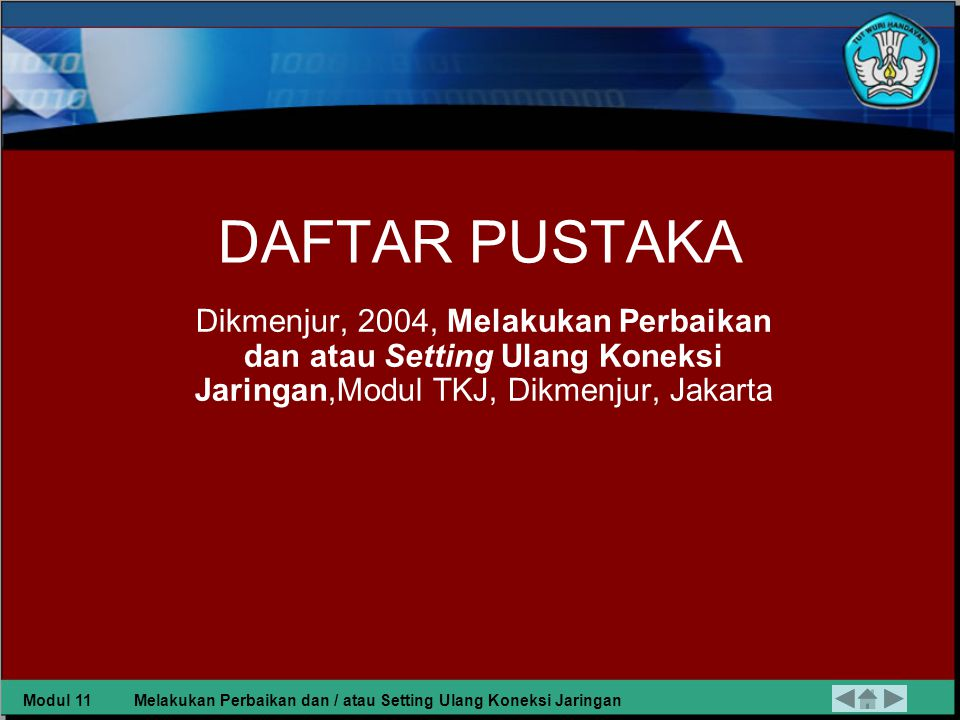 DAFTAR PUSTAKA Dikmenjur, 2004, Melakukan Perbaikan dan atau Setting Ulang Koneksi Jaringan,Modul TKJ, Dikmenjur, Jakarta.