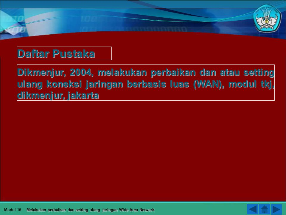 Daftar Pustaka Dikmenjur, 2004, melakukan perbaikan dan atau setting ulang koneksi jaringan berbasis luas (WAN), modul tkj, dikmenjur, jakarta.