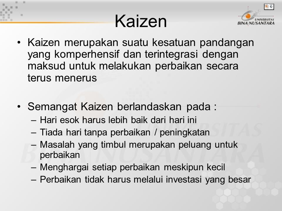 Kaizen Kaizen merupakan suatu kesatuan pandangan yang komperhensif dan terintegrasi dengan maksud untuk melakukan perbaikan secara terus menerus.