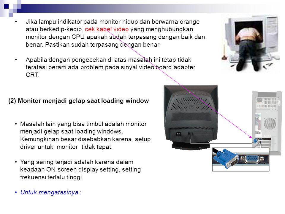 Jika lampu indikator pada monitor hidup dan berwarna orange atau berkedip-kedip, cek kabel video yang menghubungkan monitor dengan CPU apakah sudah terpasang dengan baik dan benar. Pastikan sudah terpasang dengan benar.