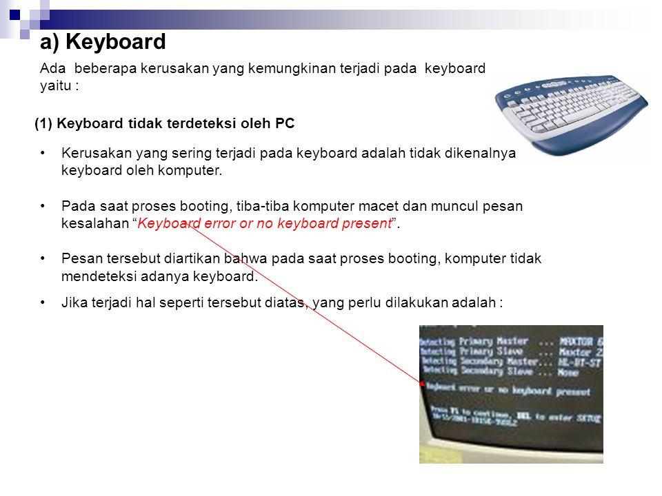 a) Keyboard Ada beberapa kerusakan yang kemungkinan terjadi pada keyboard. yaitu : (1) Keyboard tidak terdeteksi oleh PC.