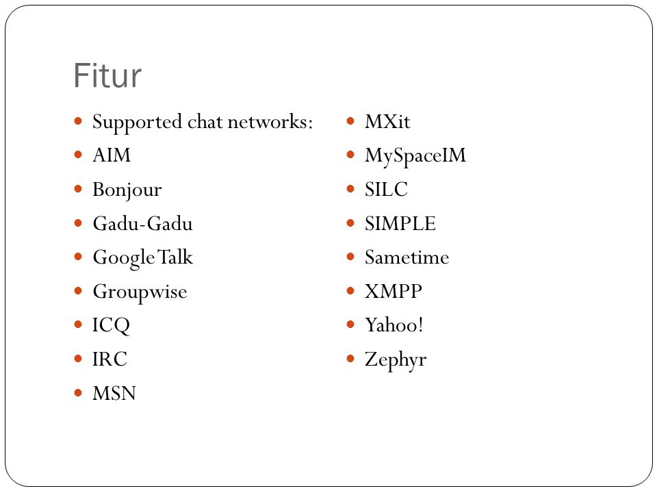 Fitur Supported chat networks: MXit AIM MySpaceIM Bonjour SILC