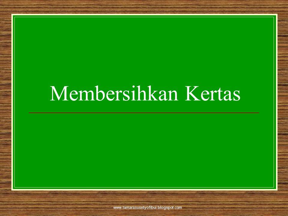 Membersihkan Kertas www.tamarasusetyofibui.blogspot.com