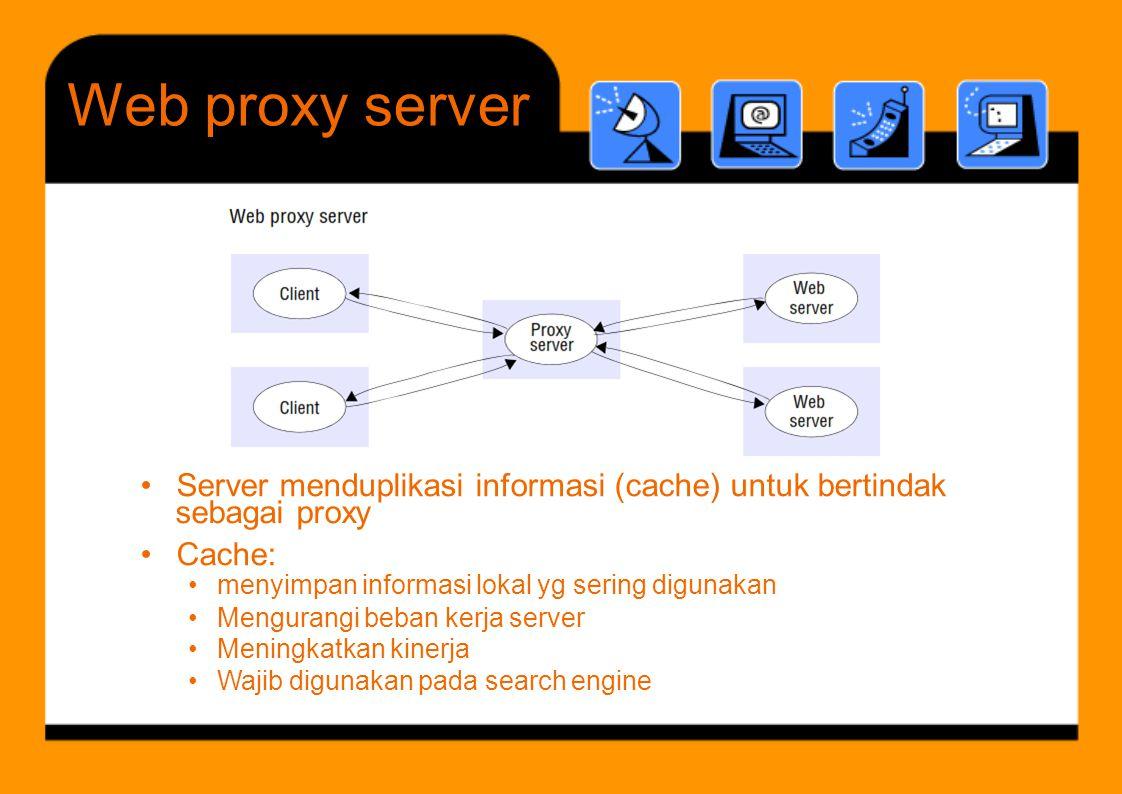 Web proxy. server. • Server menduplikasi informasi (cache) untuk bertindak. • Cache: