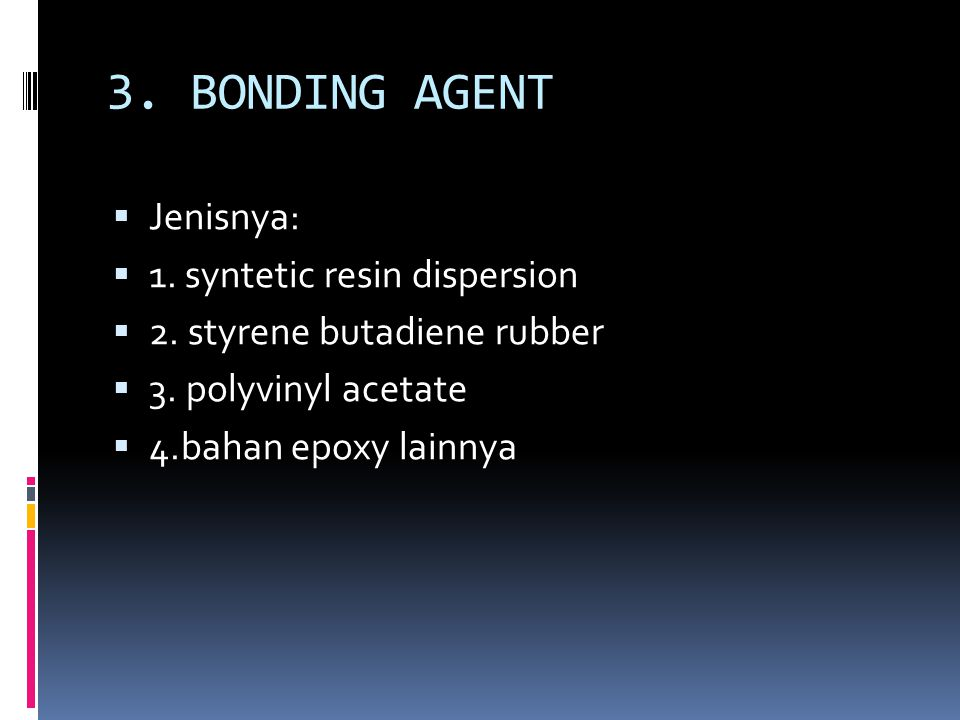 3. BONDING AGENT Jenisnya: 1. syntetic resin dispersion