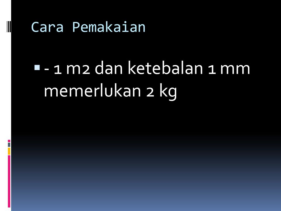 - 1 m2 dan ketebalan 1 mm memerlukan 2 kg