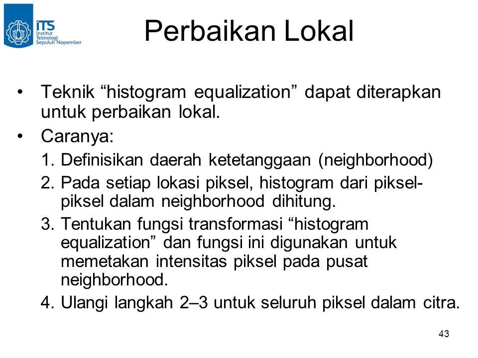 Perbaikan Lokal Teknik histogram equalization dapat diterapkan untuk perbaikan lokal. Caranya: Definisikan daerah ketetanggaan (neighborhood)