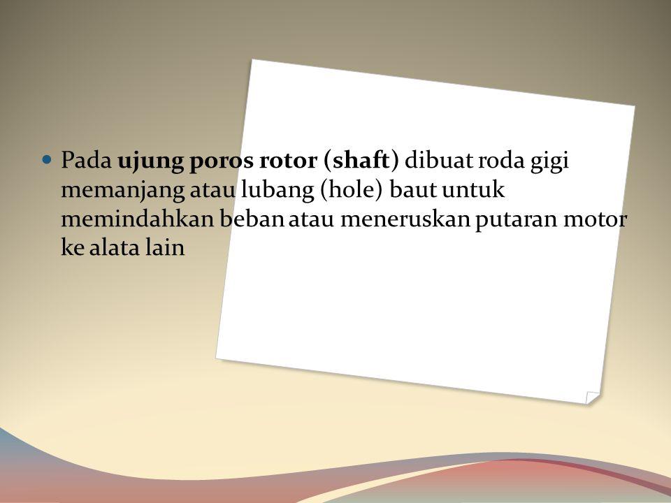 Pada ujung poros rotor (shaft) dibuat roda gigi memanjang atau lubang (hole) baut untuk memindahkan beban atau meneruskan putaran motor ke alata lain