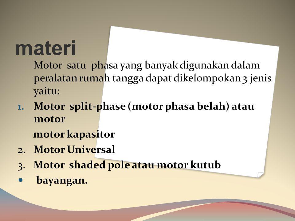 materi Motor satu phasa yang banyak digunakan dalam peralatan rumah tangga dapat dikelompokan 3 jenis yaitu: