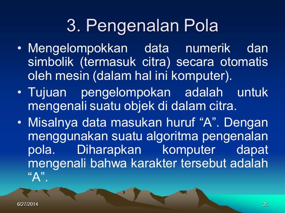 3. Pengenalan Pola Mengelompokkan data numerik dan simbolik (termasuk citra) secara otomatis oleh mesin (dalam hal ini komputer).