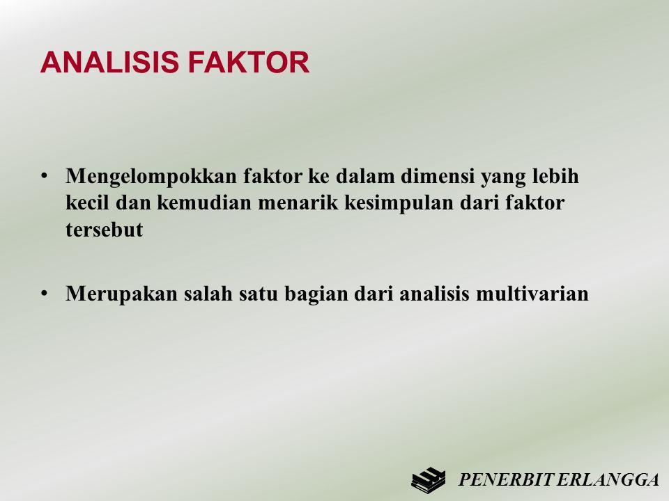 ANALISIS FAKTOR Mengelompokkan faktor ke dalam dimensi yang lebih kecil dan kemudian menarik kesimpulan dari faktor tersebut.