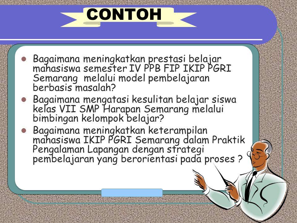 CONTOH Bagaimana meningkatkan prestasi belajar mahasiswa semester IV PPB FIP IKIP PGRI Semarang melalui model pembelajaran berbasis masalah