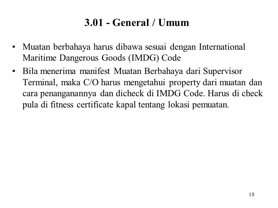 3.01 - General / Umum Muatan berbahaya harus dibawa sesuai dengan International Maritime Dangerous Goods (IMDG) Code.