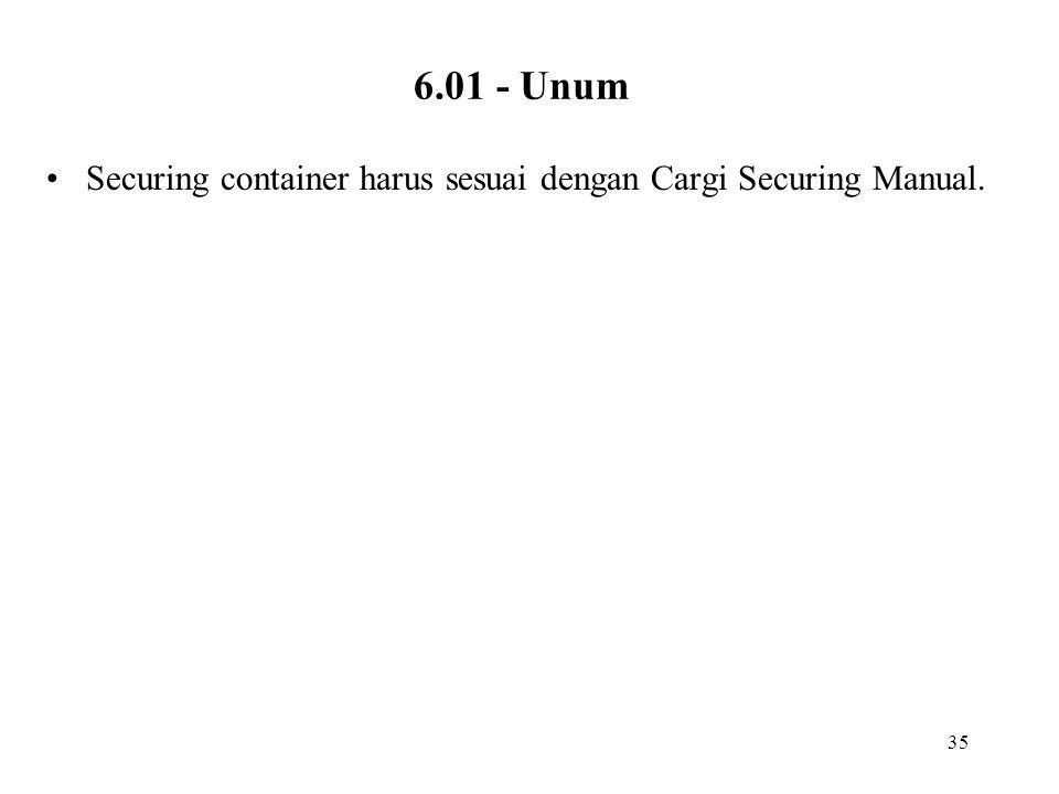 6.01 - Unum Securing container harus sesuai dengan Cargi Securing Manual.