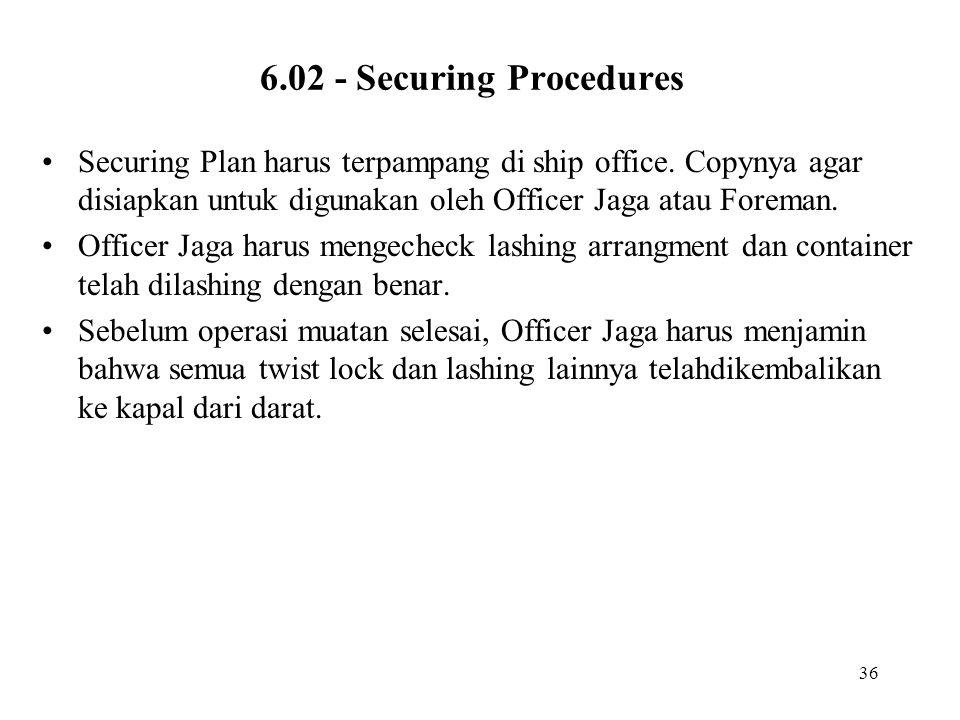 6.02 - Securing Procedures Securing Plan harus terpampang di ship office. Copynya agar disiapkan untuk digunakan oleh Officer Jaga atau Foreman.