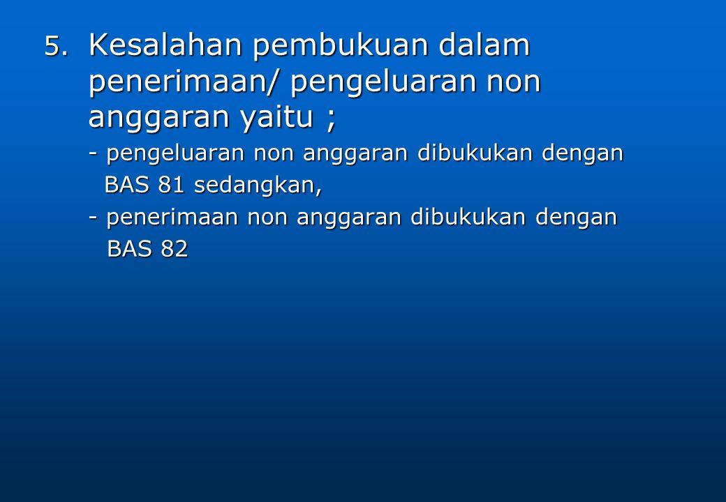 Kesalahan pembukuan dalam penerimaan/ pengeluaran non anggaran yaitu ;