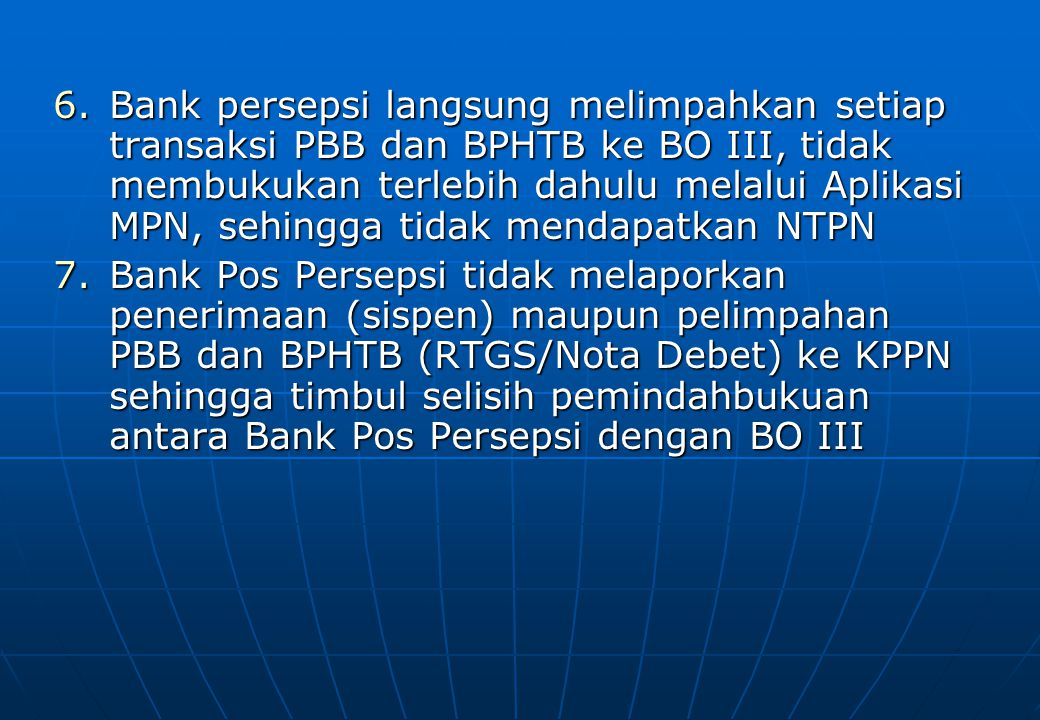 Bank persepsi langsung melimpahkan setiap transaksi PBB dan BPHTB ke BO III, tidak membukukan terlebih dahulu melalui Aplikasi MPN, sehingga tidak mendapatkan NTPN