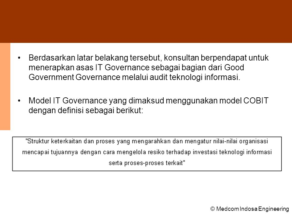 Berdasarkan latar belakang tersebut, konsultan berpendapat untuk menerapkan asas IT Governance sebagai bagian dari Good Government Governance melalui audit teknologi informasi.