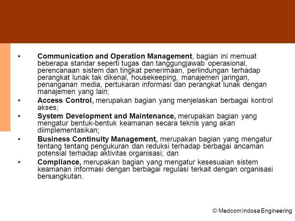 Communication and Operation Management, bagian ini memuat beberapa standar seperti tugas dan tanggungjawab operasional, perencanaan sistem dan tingkat penerimaan, perlindungan terhadap perangkat lunak tak dikenal, housekeeping, manajemen jaringan, penanganan media, pertukaran informasi dan perangkat lunak dengan manajemen yang lain;