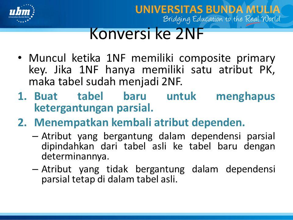 Konversi ke 2NF Muncul ketika 1NF memiliki composite primary key. Jika 1NF hanya memiliki satu atribut PK, maka tabel sudah menjadi 2NF.