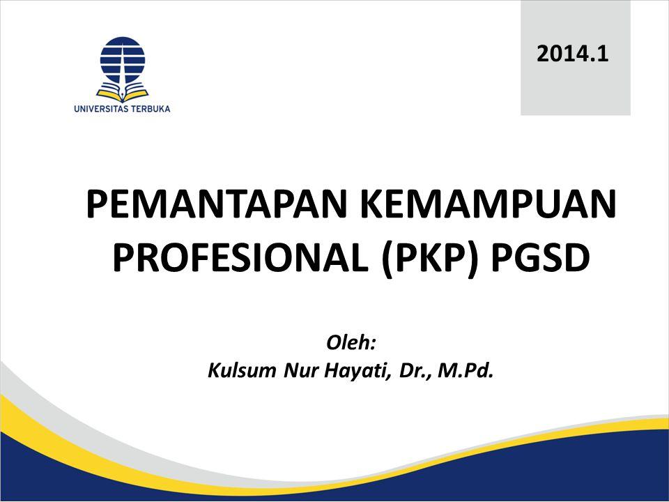 2014.1 PEMANTAPAN KEMAMPUAN PROFESIONAL (PKP) PGSD Oleh: Kulsum Nur Hayati, Dr., M.Pd.