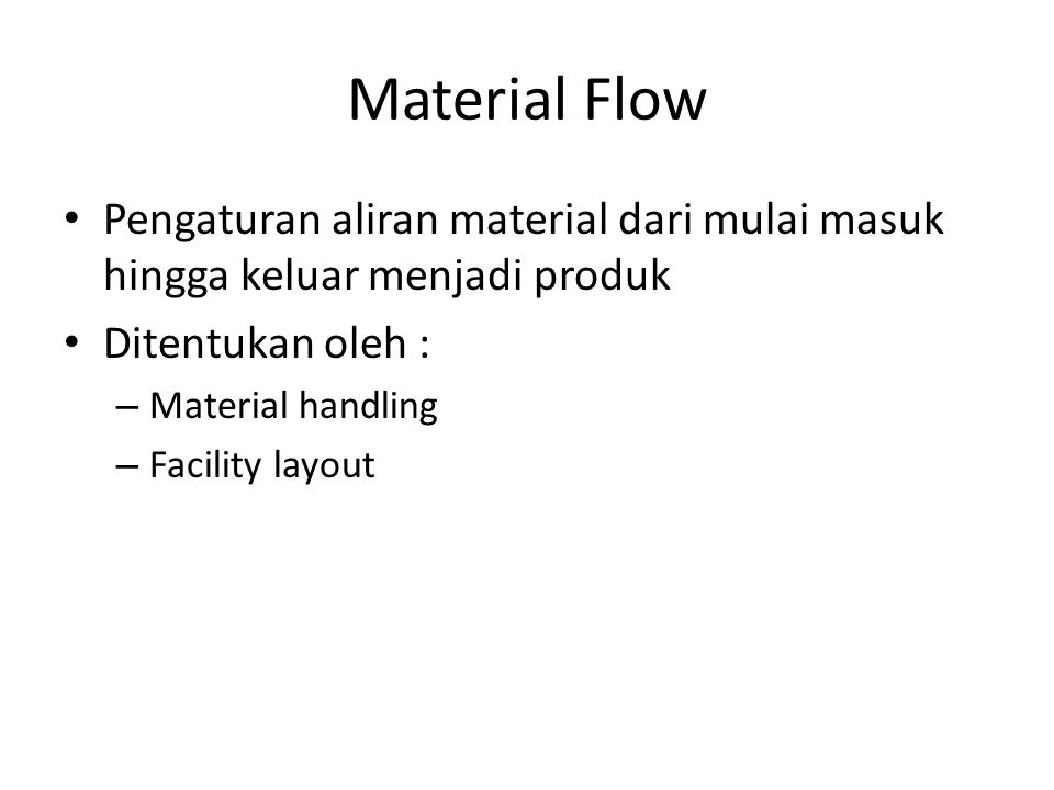 Material Flow Pengaturan aliran material dari mulai masuk hingga keluar menjadi produk. Ditentukan oleh :