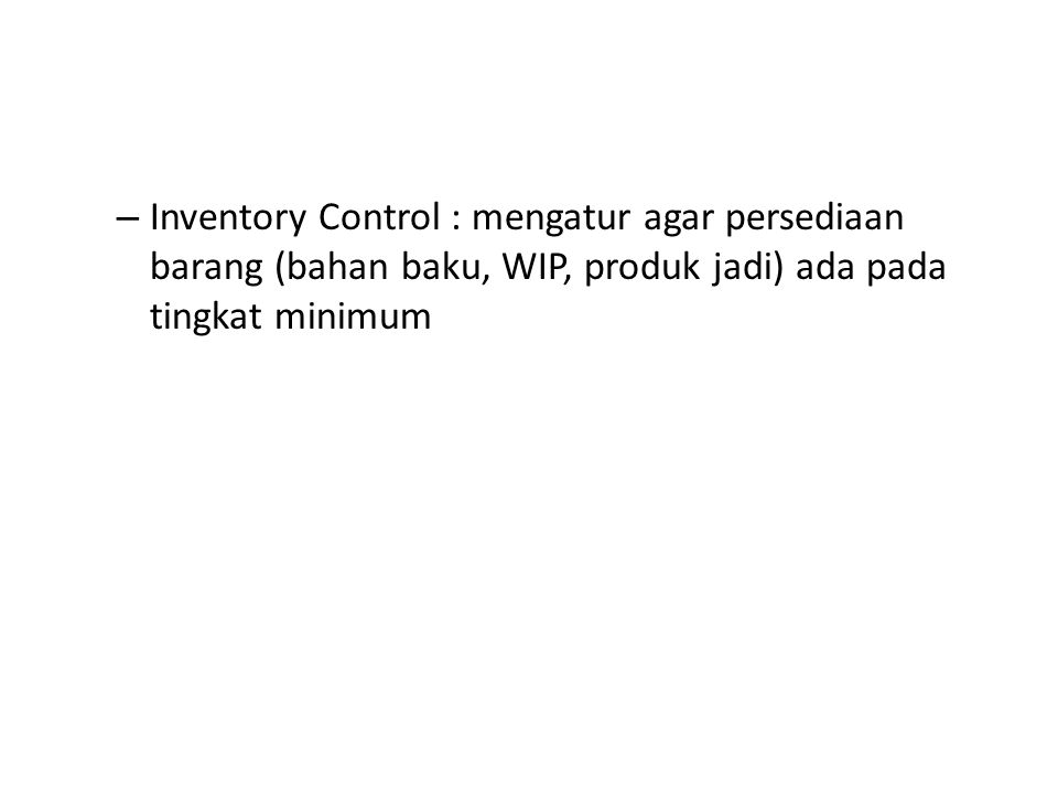 Inventory Control : mengatur agar persediaan barang (bahan baku, WIP, produk jadi) ada pada tingkat minimum