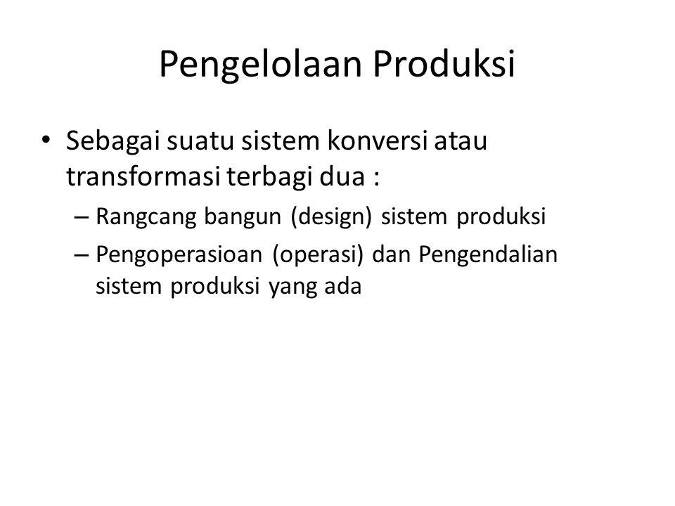 Pengelolaan Produksi Sebagai suatu sistem konversi atau transformasi terbagi dua : Rangcang bangun (design) sistem produksi.