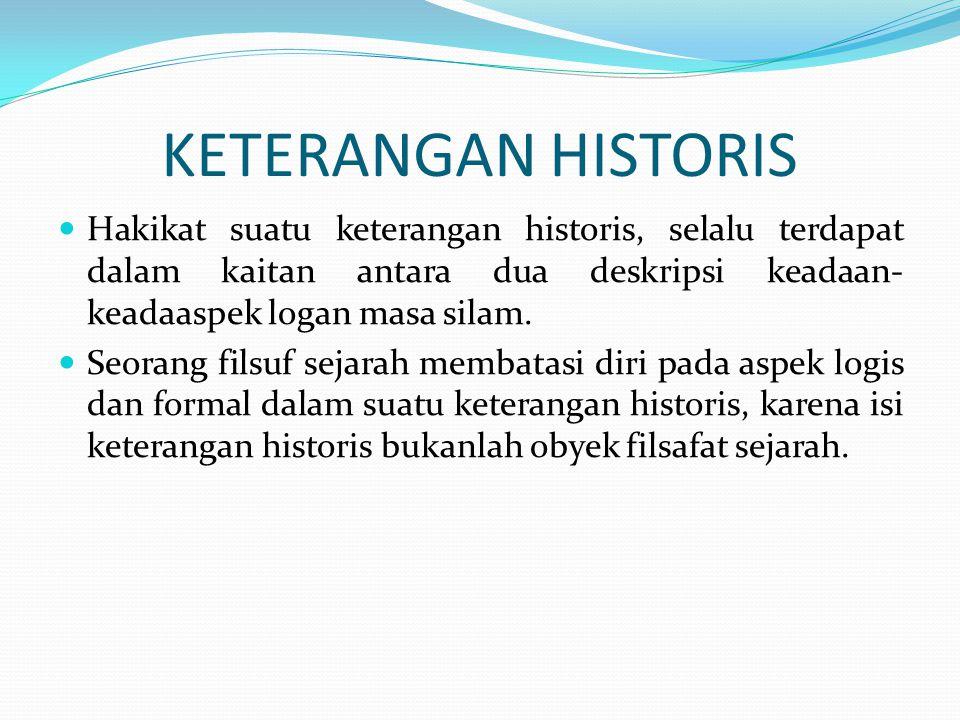 KETERANGAN HISTORIS Hakikat suatu keterangan historis, selalu terdapat dalam kaitan antara dua deskripsi keadaan-keadaaspek logan masa silam.