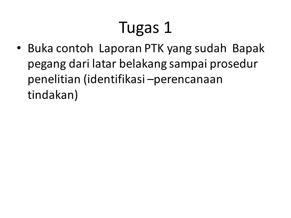 Tugas 1 Buka contoh Laporan PTK yang sudah Bapak pegang dari latar belakang sampai prosedur penelitian (identifikasi –perencanaan tindakan)